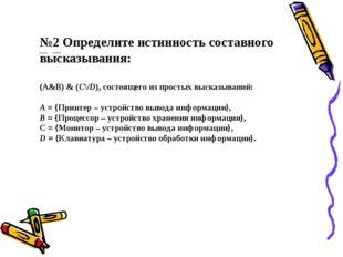 №2 Определите истинность составного высказывания: (А&В) & (C\/D), состоящего
