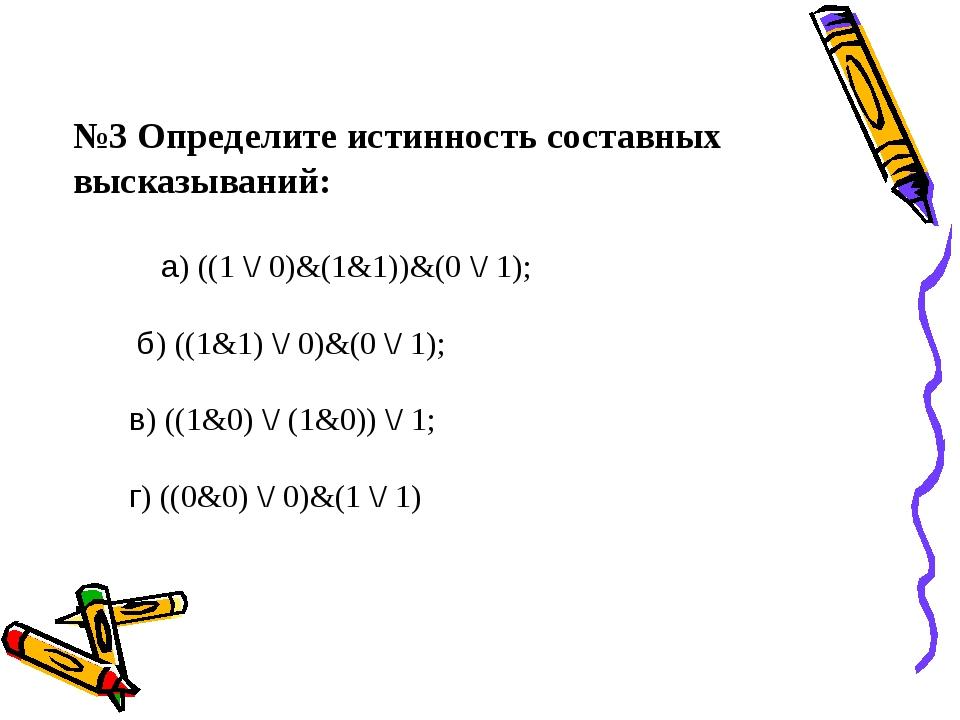 №3 Определите истинность составных высказываний: а) ((1 \/ 0)&(1&...
