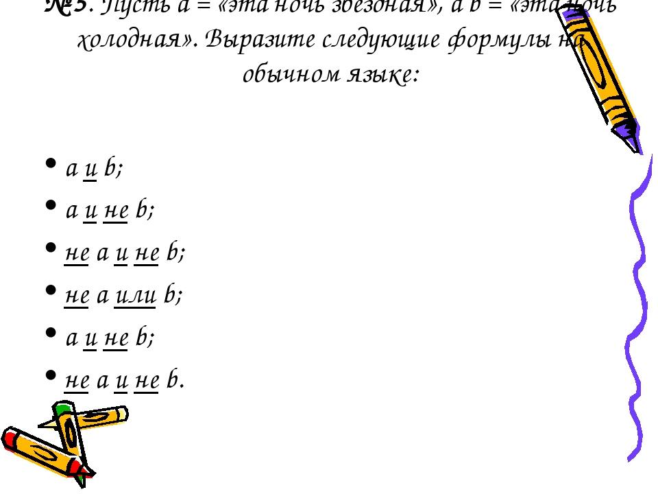 № 5. Пусть а = «эта ночь звездная», a b = «эта ночь холодная». Выразите следу...