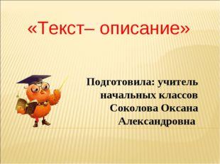 «Текст– описание» Подготовила: учитель начальных классов Соколова Оксана Алек