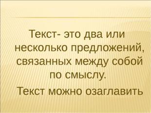 Текст- это два или несколько предложений, связанных между собой по смыслу. Те
