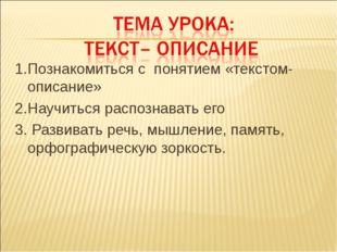 1.Познакомиться с понятием «текстом-описание» 2.Научиться распознавать его 3.