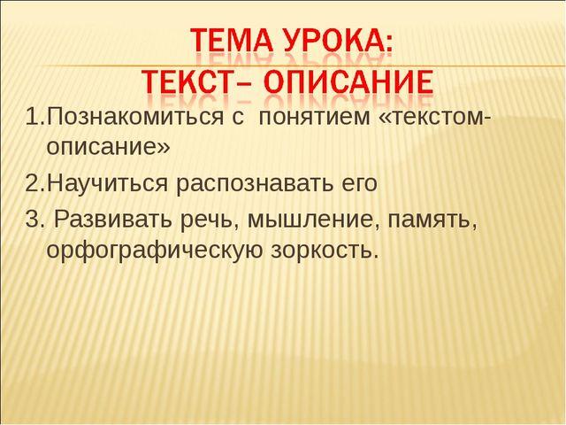 1.Познакомиться с понятием «текстом-описание» 2.Научиться распознавать его 3....