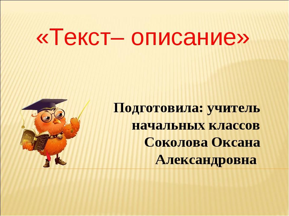«Текст– описание» Подготовила: учитель начальных классов Соколова Оксана Алек...