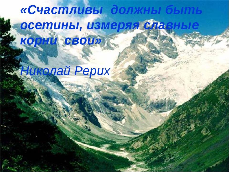 «Счастливы должны быть осетины, измеряя славные корни свои»  Николай Рерих