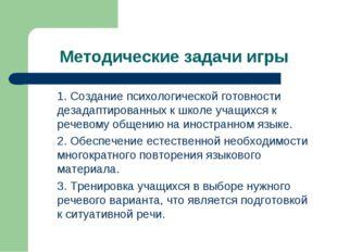Методические задачи игры 1. Создание психологической готовности дезадаптиров