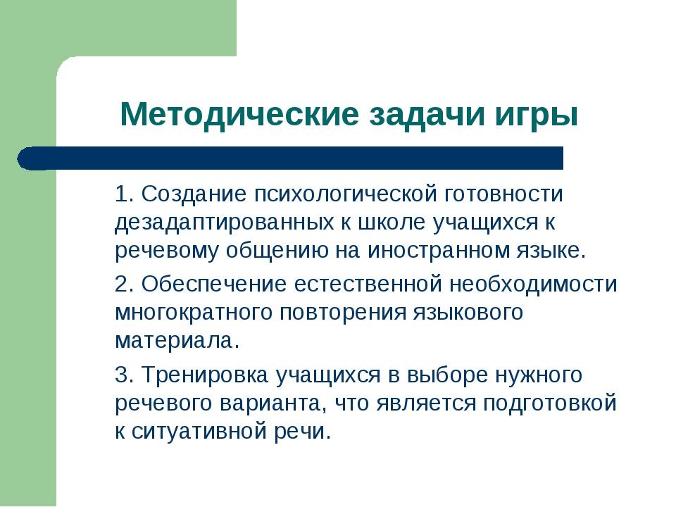 Методические задачи игры 1. Создание психологической готовности дезадаптиров...