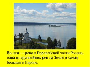 Во́лга — река в Европейской части России, одна из крупнейших рек на Земле и с