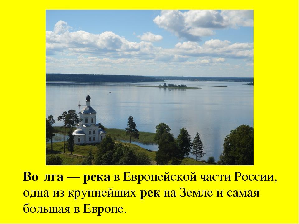 Во́лга — река в Европейской части России, одна из крупнейших рек на Земле и с...