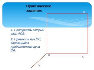 1. Построить острый угол АОВ; 2. Провести луч ОС, являющийся продолжением луч