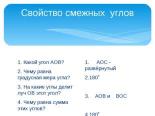 Свойство смежных углов 1. Какой угол АОВ? 2. Чему равна градусная мера угла?