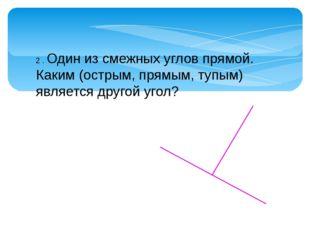 2 . Один из смежных углов прямой. Каким (острым, прямым, тупым) является друг