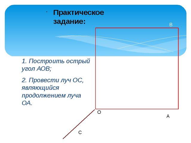 1. Построить острый угол АОВ; 2. Провести луч ОС, являющийся продолжением луч...