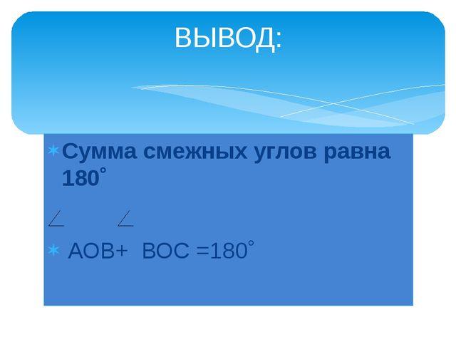 Сумма смежных углов равна 180˚ АОВ+ ВОС =180˚ ВЫВОД: