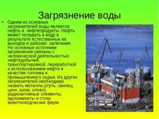 Загрязнение воды Одним из основных загрязнителей воды является нефть и нефтеп