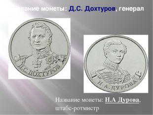 Название монеты:Д.С. Дохтуров, генерал Название монеты:Н.А Дурова, штабс-ро