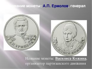 Название монеты:А.П. Ермолов, генерал Название монеты:Василиса Кожина, орга