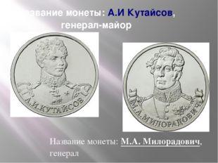 Название монеты:А.И Кутайсов, генерал-майор Название монеты:М.А. Милорадови