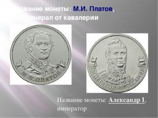 Название монеты:М.И. Платов, генерал от кавалерии Название монеты:Александр