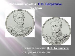 Название монеты:П.И. Багратион, генерал Название монеты:Л.Л. Беннигсен, ген