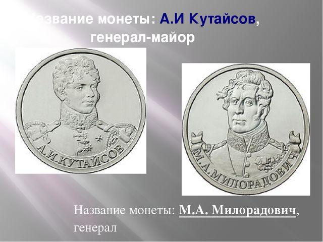 Название монеты:А.И Кутайсов, генерал-майор Название монеты:М.А. Милорадови...