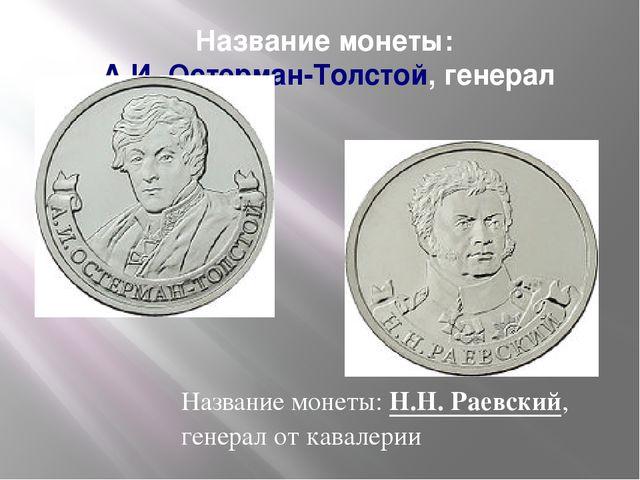 Название монеты:А.И. Остерман-Толстой, генерал Название монеты:Н.Н. Раевски...
