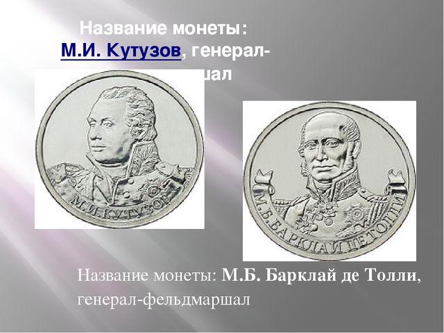 Название монеты:М.И. Кутузов, генерал-фельдмаршал Название монеты:М.Б. Барк...
