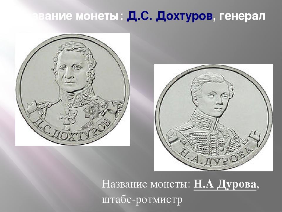 Название монеты:Д.С. Дохтуров, генерал Название монеты:Н.А Дурова, штабс-ро...