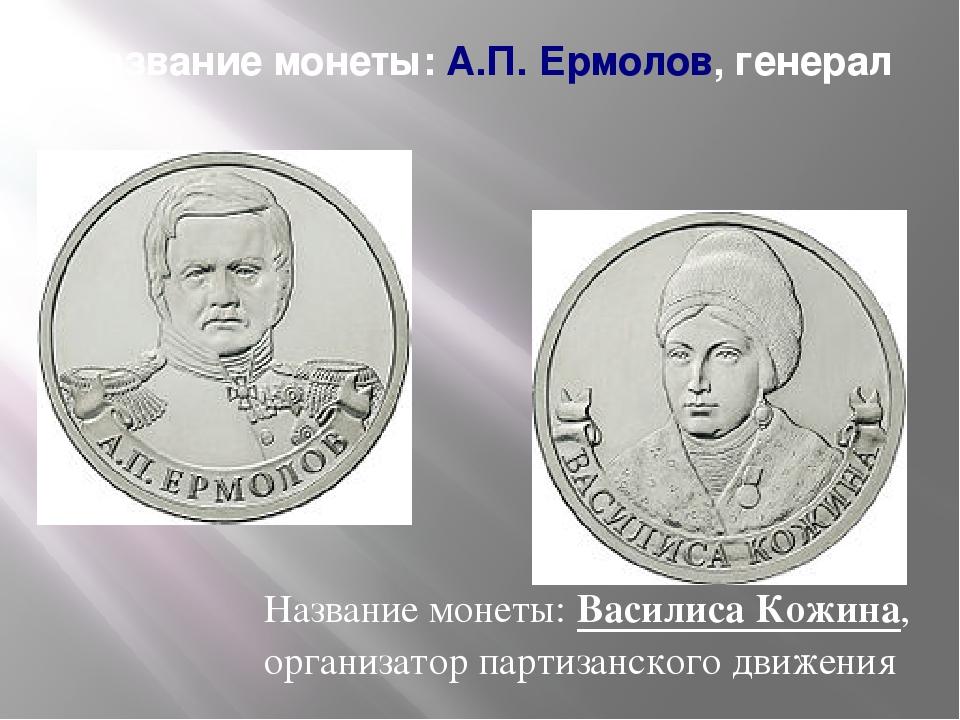 Название монеты:А.П. Ермолов, генерал Название монеты:Василиса Кожина, орга...