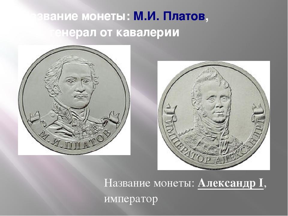 Название монеты:М.И. Платов, генерал от кавалерии Название монеты:Александр...