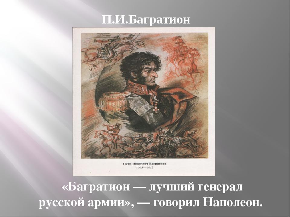 «Багратион — лучший генерал русской армии», — говорил Наполеон. П.И.Багратион