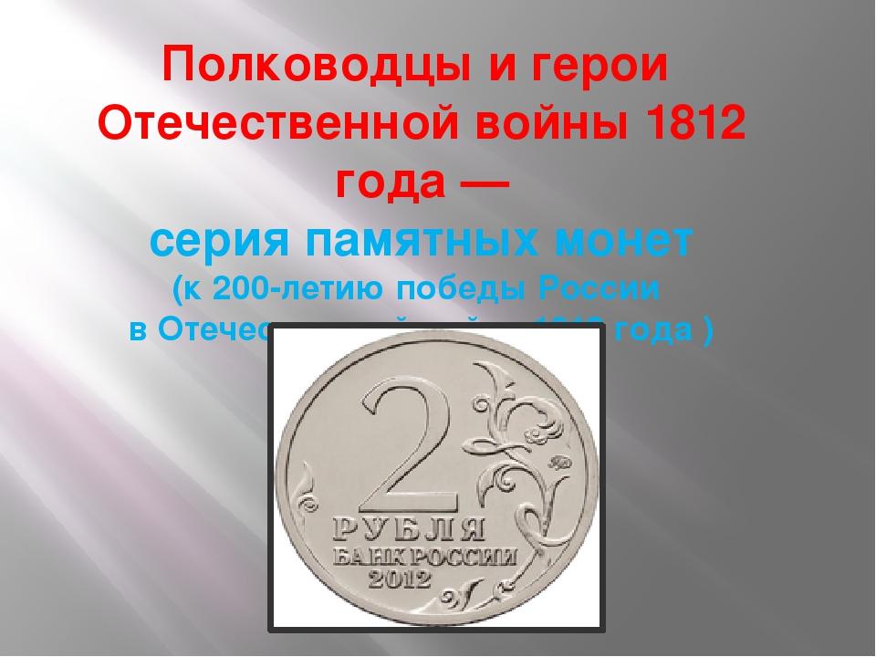 Полководцы и герои Отечественной войны 1812 года— серия памятных монет (к 2...