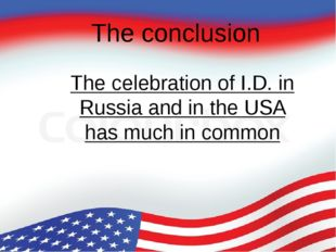 The conclusion The celebration of I.D. in Russia and in the USA has much in c