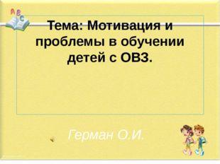 Тема: Мотивация и проблемы в обучении детей с ОВЗ. Герман О.И.