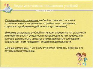 Виды источников повышения учебной мотивации: ·К внутренним источникам учебно