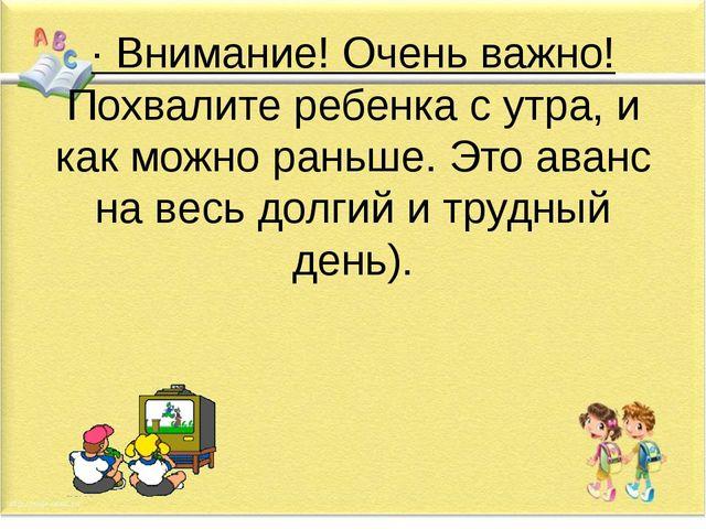 · Внимание! Очень важно! Похвалите ребенка с утра, и как можно раньше. Это ав...