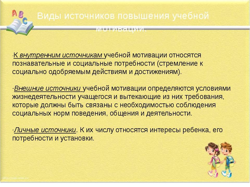 Виды источников повышения учебной мотивации: ·К внутренним источникам учебно...