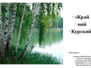«Край мой Курский» Подготовила: Тупикова Надежда Евгеньевна учитель географи