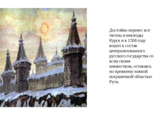 Достойно перенес все тяготы и невзгоды Курск и в 1508 году вошел в состав цен