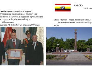 КУРСК– ГОРОД ВОИНСКОЙ СЛАВЫ Город воинской славы —почётное звание Российско