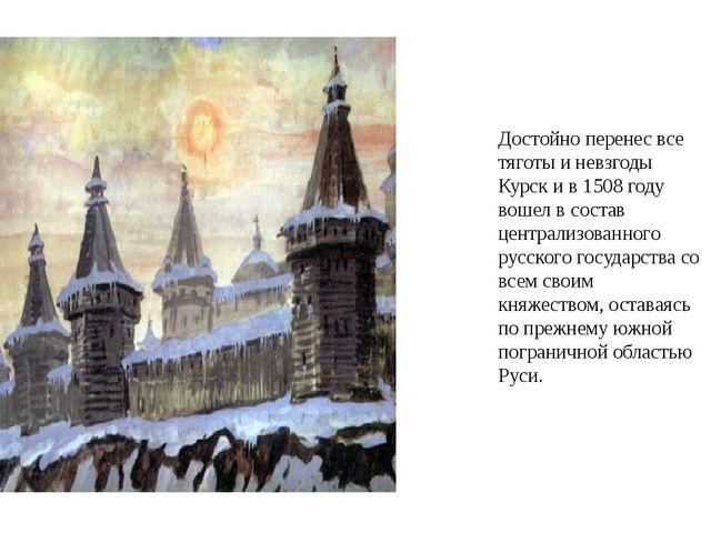 Достойно перенес все тяготы и невзгоды Курск и в 1508 году вошел в состав цен...