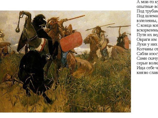 А мои-то куряне опытные воины: Под трубами повиты. Под шлемами взлелеяны, С к...