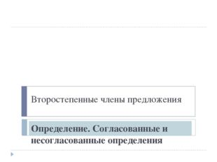 Второстепенные члены предложения Определение. Согласованные и несогласованные