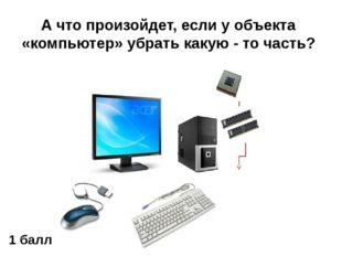 А что произойдет, если у объекта «компьютер» убрать какую - то часть? 1 балл