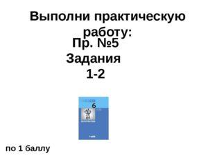 Выполни практическую работу: Пр. №5 Задания 1-2 по 1 баллу