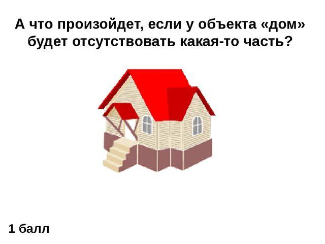 А что произойдет, если у объекта «дом» будет отсутствовать какая-то часть? 1...