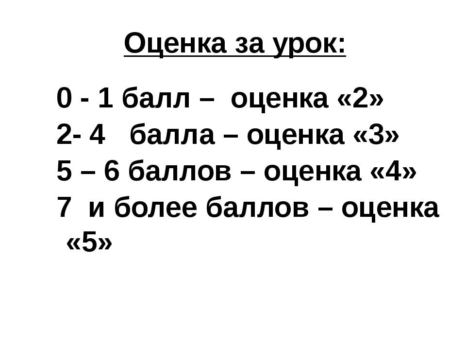 Оценка за урок: 0 - 1 балл – оценка «2» 2- 4 балла – оценка «3» 5 – 6 баллов...