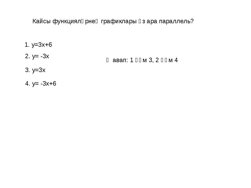 Кайсы функцияләрнең графиклары үз ара параллель? 1. у=3х+6 3. у=3х 2. у= -3х...