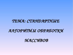 ТЕМА: СТАНДАРТНЫЕ АЛГОРИТМЫ ОБРАБОТКИ МАССИВОВ