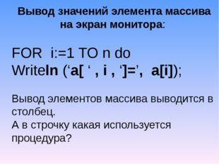 Вывод значений элемента массива на экран монитора: FOR i:=1 TO n do Writeln